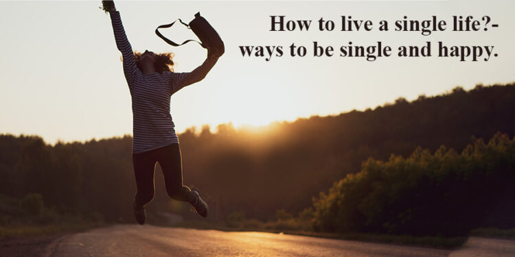How to Live a Single Life?- Ways To be Single and Happy