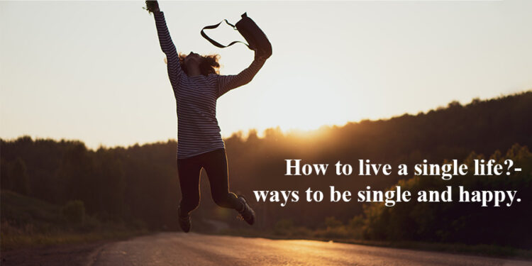 How to live a single life?- ways to be single and happy.