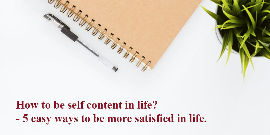 How to lead a contentful life?- 5 easy ways to be more satisfied in life.